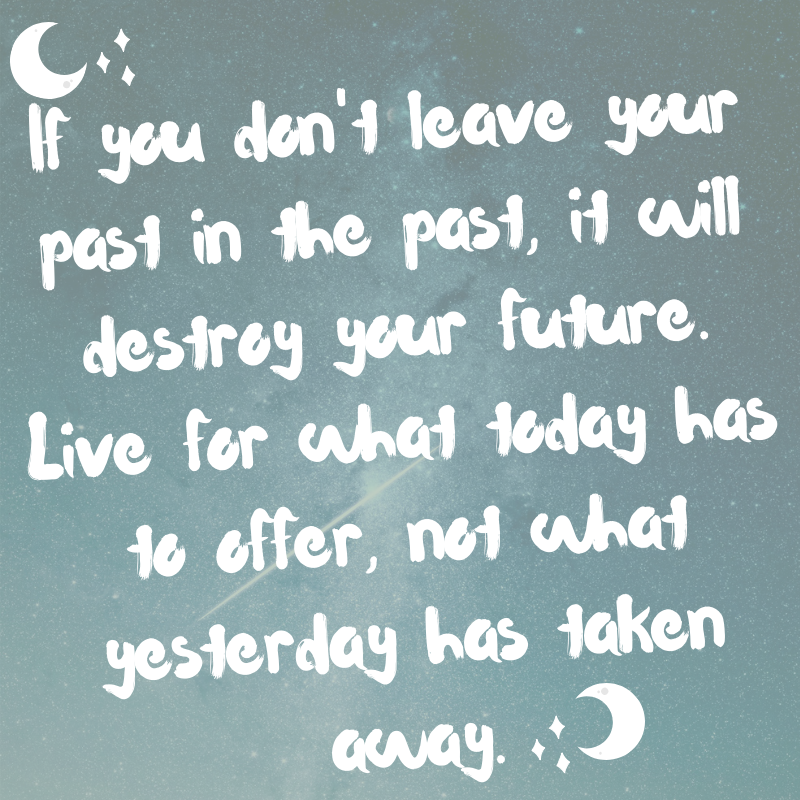 If you don't leave your past in the past, it will destroy your future. Live for what today has to offer, not what yesterday has taken away.