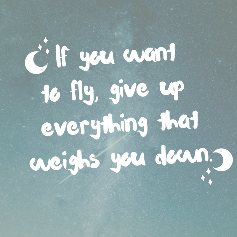 If you want to fly, give up everything that weighs you down