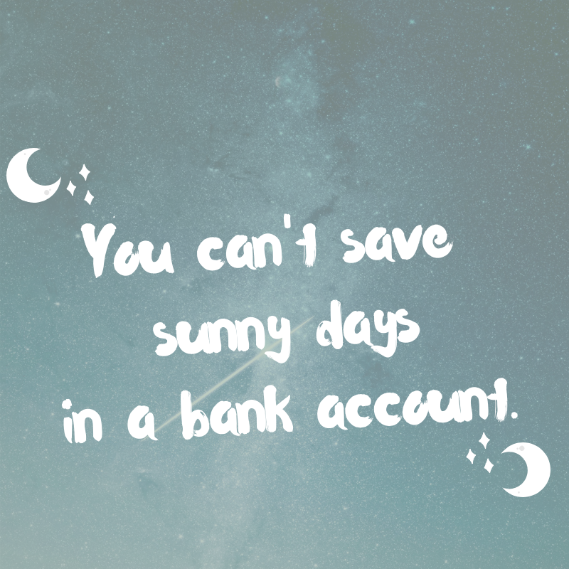 You can't save sunny days in a bank account.