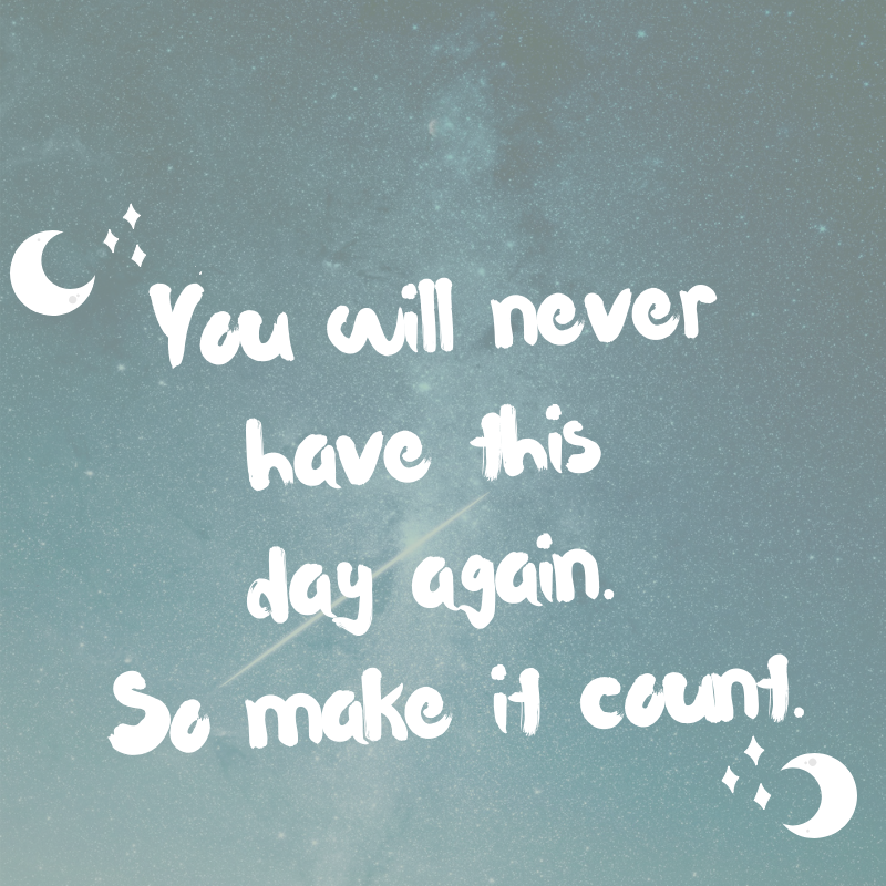 You will never have this day again. So make it count.