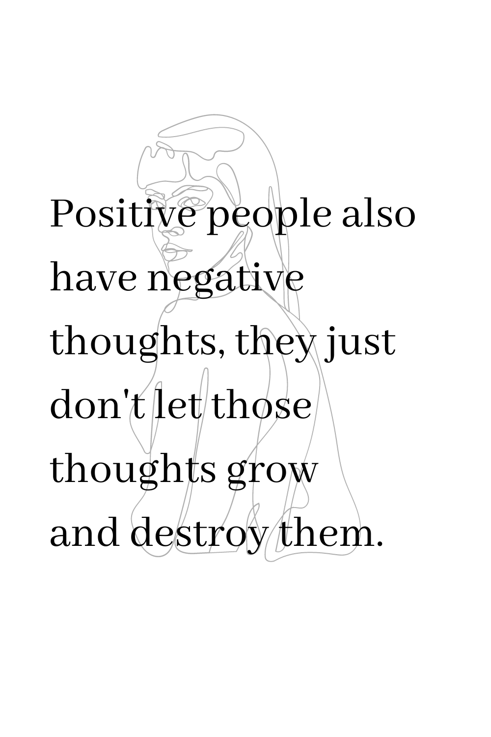Positive people also have negative thoughts, they just don't let those thoughts grow and destroy them.