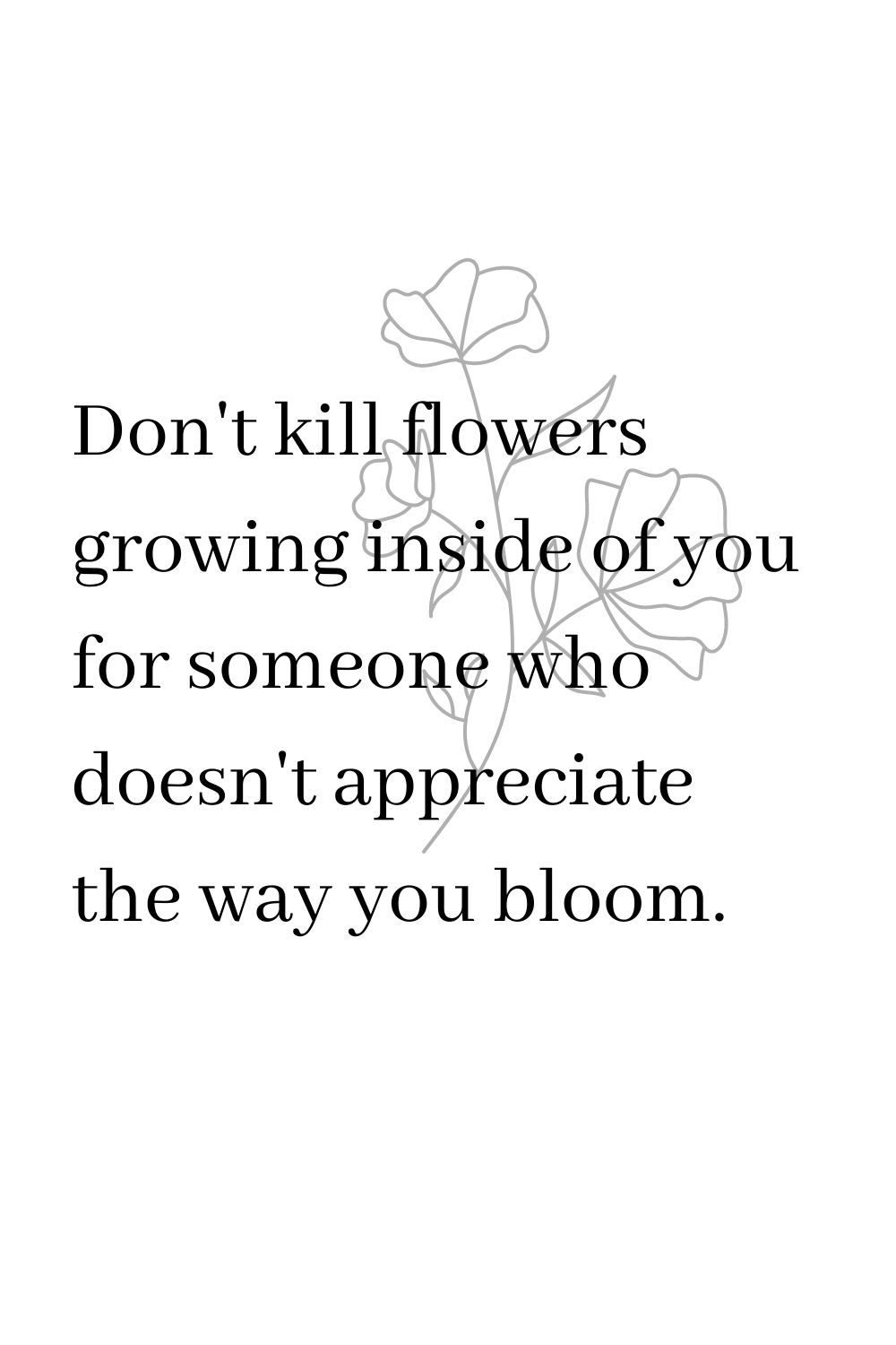 Don't kill flowers growing inside of you for someone who doesn't appreciate the way you bloom.