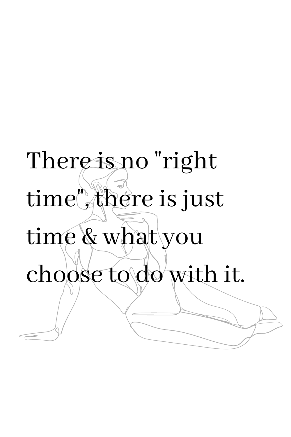 """There is no """"right time"""", there is just time & what you choose to do with it."""