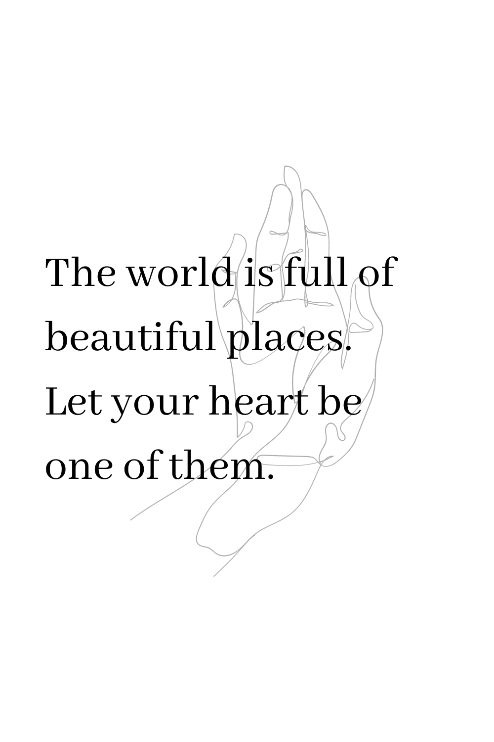 The world is full of beautiful places. Let your heart be one of them.