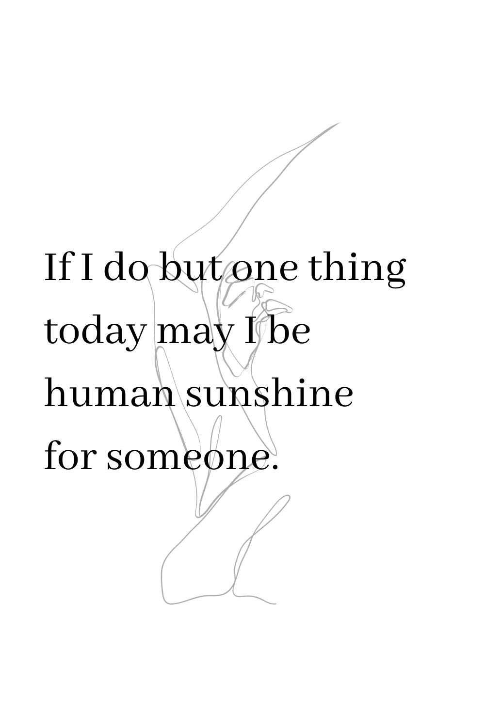 If I do but one thing today may I be human sunshine for someone.