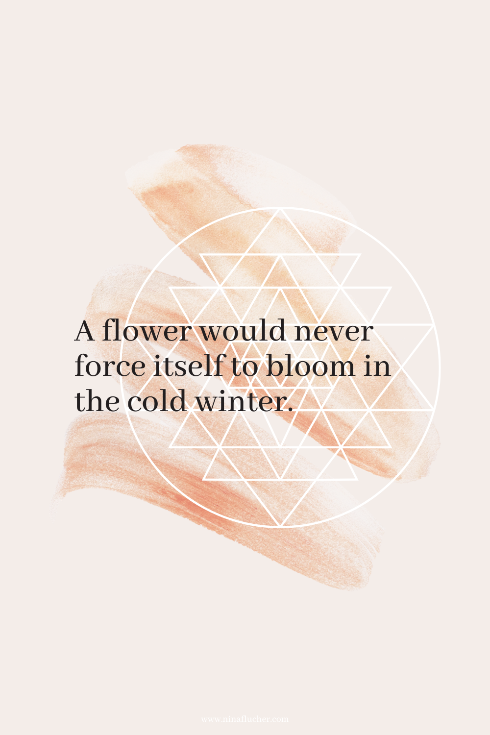 A flower would never force itself to bloom in the cold winter.