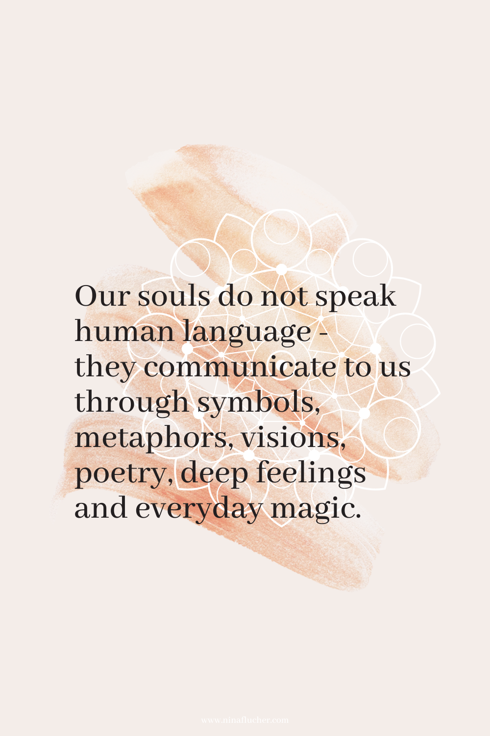 Zitate Februar 2021  - Our souls do not speak human language - they communicate to us through symbols, metaphors, visions, poetry, deep feelings and everyday magic.