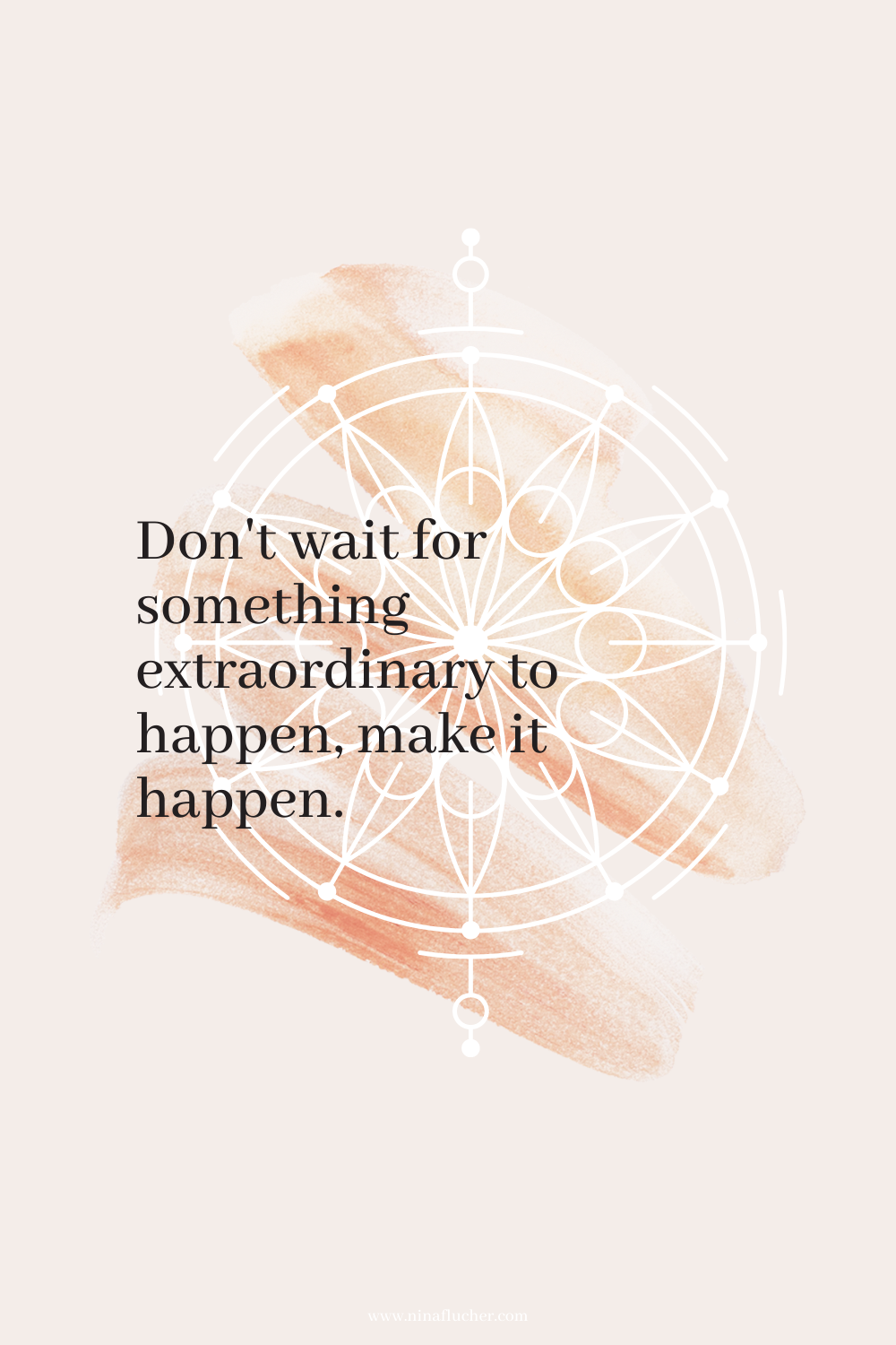 Don't wait for something extraordinary to happen, make it happen.